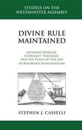 Divine Rule Maintained: Anthony Burgess, Covenant Theology, and the Place of the Law in Reformed Scholasticism (Studies On The Westminster Assembly Series)
