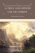 The Happiness of Enjoying and Making a True and Speedy Use of Christ Hardback
