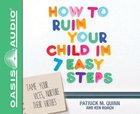 How to Ruin Your Child in 7 Easy Steps (Unabridged, 4 Cds) CD