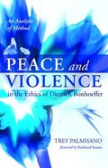 Peace and Violence in the Ethics of Dietrich Bonhoeffer: An Analysis of Method Paperback