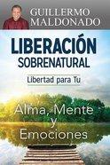 Liberacion Sobrenatural: Libertad Para Tu Alma, Mente Y Emociones Paperback