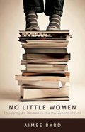 No Little Women: Nurturing Competent Women in the Household of God Paperback
