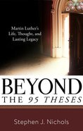 Beyond the 95 Theses: Martin Luther's Life, Thought, and Lasting Legacy Paperback