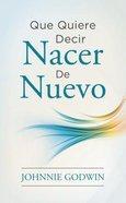 Que Quiere Decir Nacer De Nuevo (What It Means to Be Born Again)