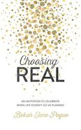 Choosing Real: An Invitation to Celebrate When Life Doesn't Go as Planned Paperback