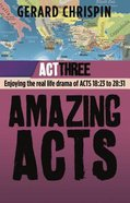 Amazing Acts: Act Three: Enjoying the Real Life Drama of Acts 18:23 to 28:31