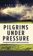 Pilgrims Under Pressure: Encouragement For Christians in Difficult and Uncertain Times Hardback