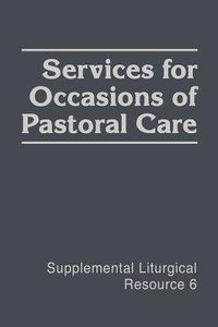 Services For Occasions of Pastoral Care (#06 in Supplemental Liturgical Resource Series)