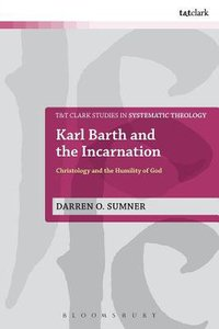 Karl Barth and the Incarnation (T&t Clark Studies In Systematic Theology Series)
