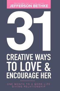 31 Creative Ways to Love & Encourage Her: One Month to a More Life Giving Relationship (Vol 1)
