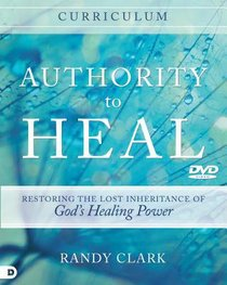 Authority to Heal - Restoring the Lost Inheritance of Gods Healing Power (Curriculum)