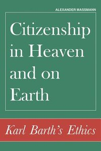 Citizenship in Heaven and on Earth: Karl Barths Ethics