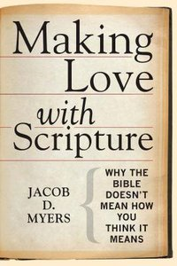 Making Love With Scripture: Why the Bible Doesnt Mean How You Think It Means