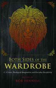 Both Sides of the Wardrobe: C.S. Lewis, Theological Imagination, and Everyday Discipleship