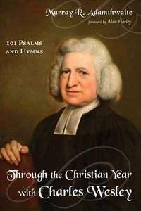 Through the Christian Year With Charles Wesley:101 Psalms and Hymns