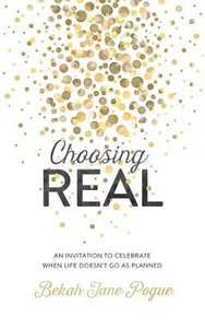Choosing Real: An Invitation to Celebrate When Life Doesnt Go as Planned