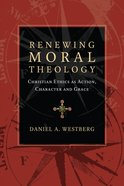 Renewing Moral Theology: Christian Ethics as Action, Character and Grace Paperback