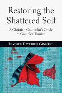 Restoring the Shattered Self: A Christian Counselors Guide to Complex Trauma