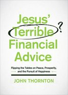Jesus Terrible Financial Advice: Flipping The Tables on Peace, Prosperity, And the Pursuit of Happiness