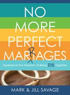 No More Perfect Marriages: Experience the Freedom of Being Real Together Paperback