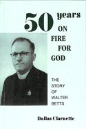 50 Years on Fire For God: The Story of Walter Betts Paperback
