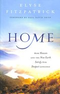 Home: How Heaven and the New Earth Satisfy Our Deepest Longings Paperback