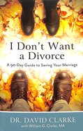 I Don't Want a Divorce: A 90 Day Guide to Saving Your Marriage (2nd Edition) Paperback