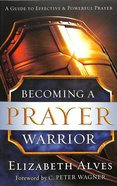 Becoming a Prayer Warrior: A Guide to Effective and Powerful Prayer Paperback