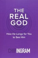 The Real God: How He Longs For You to See Him Paperback