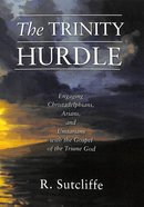 The Trinity Hurdle: Engaging Christadelphians, Arians, and Unitarians With the Gospell of the Triune God Paperback