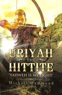 Uriyah the Hittite: Yahweh is My Light Paperback