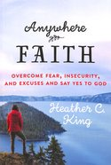 Anywhere Faith: Overcome Fear, Insecurity and Excuses and Say Yes to God