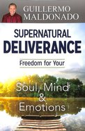 Supernatural Deliverance: Freedom For Your Soul Mind and Emotions Paperback
