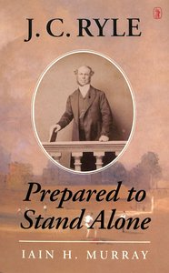 J.C. Ryle: Prepared To Stand Alone
