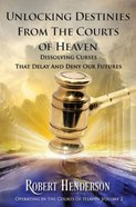 Unlocking Destinies From the Courts of Heaven - Dissolving Curses That Delay and Deny Our Futures (#02 in Official Courts Of Heaven Series) Paperback