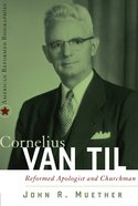 Cornelius Van Til: Reformed and Apologist and Churchman Hardback