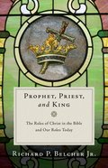 Prophet, Priest, and King: The Roles of Christ in the Bible and Our Roles Today Paperback