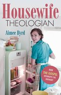 Housewife Theologian: How the Gospel Interrupts the Ordinary Paperback