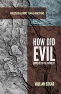 How Did Evil Come Into the World? (Christian Answers To Hard Questions Series)