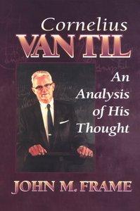 Cornelius Van Til: An Analysis of His Thought