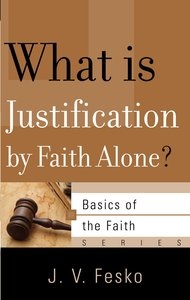 What is Justification By Faith Alone? (Basics Of The Reformed Faith Series (Now Botf))