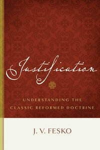 Justification: Understanding the Classic Reformed Doctrine