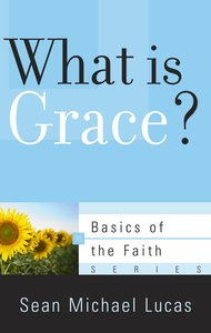 What is Grace? (Basics Of The Faith Series (Formerly Reformed Borf))