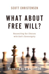 What About Free Will?: Reconciling Our Choices With Gods Sovereignty