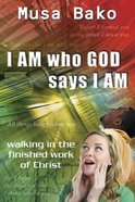I Am Who God Says I Am: Walking in the Finished Work of Christ