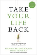 Take Your Life Back: Stop Letting the Past and Other People Control You Paperback