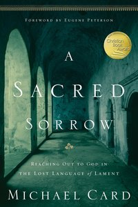 A Sacred Sorrow: Meeting God in the Lost Language of Lament