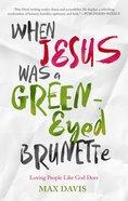 When Jesus Was a Green-Eyed Brunette Paperback