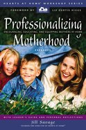 Professionalizing Motherhood (Hearts At Home Workshop Series) Paperback