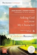 Asking God to Grow My Character (The Journey Continues) (#06 in Celebrate Recovery Participant's Guide Series) Paperback